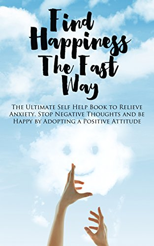 Find Happiness The Fast Way: The Ultimate Self Help Book to Relieve Anxiety, Stop Negative Thoughts and be Happy by Adopting a Positive Attitude