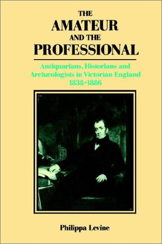 The Amateur and the Professional: Antiquarians, Historians and Archaeologists in Victorian England 1838-1886