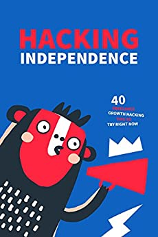 Hacking Independence: 40 Freelance Growth Hacking Tips To Try Right Now by [CO, AND]