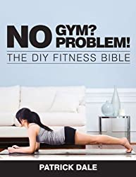 No Gym? No Problem!: The DIY Fitness Bible by Patrick Dale (2014-03-01)