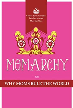 Momarchy: Why Moms Rule the World by [Harristhal, Colleen Burns, Beth Perro-Jarvis, Mary Van Note]