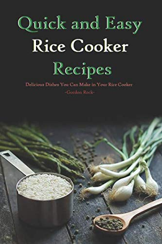 Quick and Easy Rice Cooker Recipes: Delicious Dishes You Can Make in Your Rice Cooker by Gordon Rock