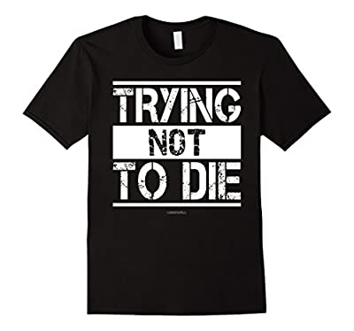 Funny Gym Shirts: Trying Not To Die Shirt. Funny Gym Workout