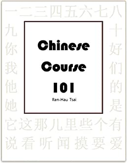 Chinese Course 101: Mandarin Chinese Taught in a Pictographic, Systematic and Structure-Based Way by [Tsai, Ren-Hau]