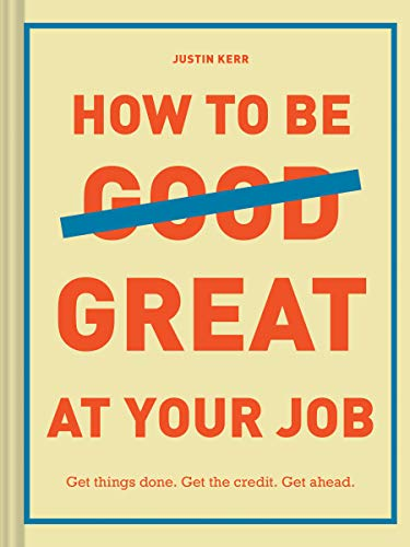 How to Be Great at Your Job: Get things done. Get the credit. Get ahead. (Graduation Gift, Corporate Survival Guide, Career Handbook) (Best Business To Be In)