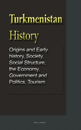 Download Turkmenistan History: Origins and Early history, Society, Social Structure, the Economy, Government and Politics, Tourism pdf epub