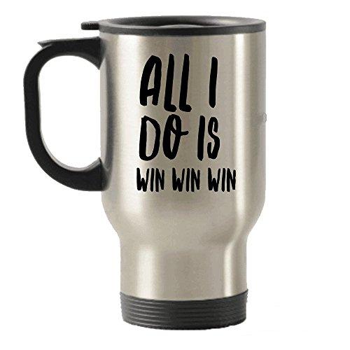 All I Do Is Win Win Win Travel Insulated Tumblers Mug - Tea Hot Chocolate Cocoa Wine - Funny Gag Gift Or Inspirational Motivational Room Decor