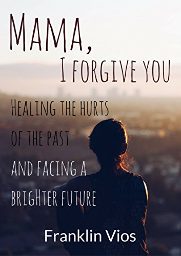 Download PDF Mama, I Forgive You - Healing the Hurts of the Past and Facing a Brighter Future