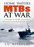 Home Waters MTBs at War: Channel and North Sea MTB and MGB Flotilla Operations, 1939-1945