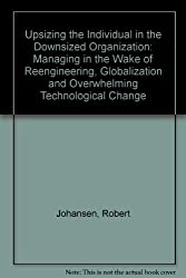 Upsizing the Individual in the Downsized Organization: Managing in the Wake of Reenineering, Globalization, and Overwhelming Technological Change