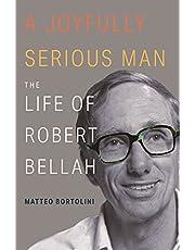 A Joyfully Serious Man: The Life of Robert Bellah