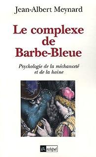 Le complexe de Barbe-Bleue : Psychologie de la méchanceté et de la haine par Jean-Albert Meynard