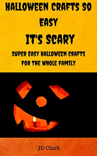 Halloween Crafts So Easy It's Scary: Super Easy Halloween Crafts For The Whole -