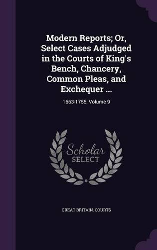 Modern Reports; Or, Select Cases Adjudged in the Courts of King's Bench, Chancery, Common Pleas, and Exchequer ...: 1663-1755, Volume 9 pdf
