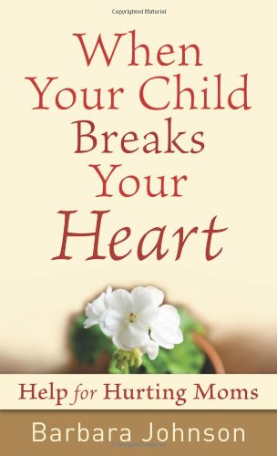 When Your Child Breaks Your Heart Help For Hurting Moms Barbara