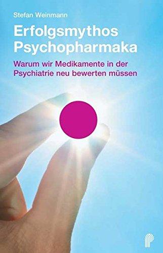 Erfolgsmythos Psychopharmaka: Warum wir Medikamente in der Psychiatrie neu bewerten müssen (Fachwissen)