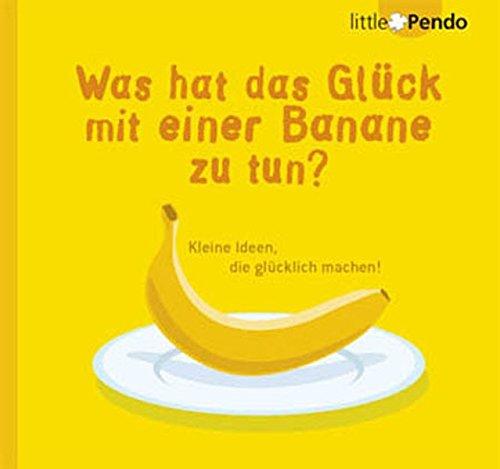 Was hat das Glück mit einer Banane zu tun?: Kleine Ideen, die glücklich machen!