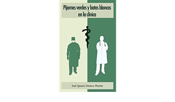 Amazon.com: PIJAMAS VERDES Y BATAS BLANCAS EN LA CLÍNICA: EL MUNDO DE LA MEDICINA (Spanish Edition) eBook: JOSÉ IGNACIO VELASCO MONTES, IGNACIO VELASCO ...