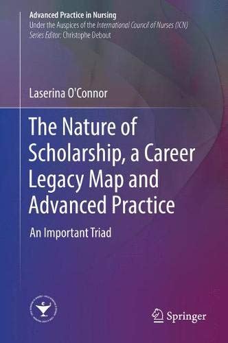 The Nature of Scholarship, a Career Legacy Map and Advanced Practice: An Important Triad (Advanced Practice in Nursing)