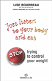 Just Listen To Your Body And Eat: Stop Trying To Control Your Weight (English Edition)