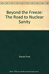 Beyond the Freeze: The Road to Nuclear Sanity by Daniel Ford (1983-04-07)