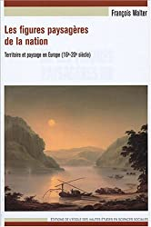 Les figures paysagères de la nation : Territoire et paysage en Europe (16e-20e siècle)