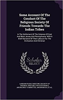 Some Account Of The Conduct Of The Religious Society Of Friends Towards The Indian Tribes: In The Settlement Of The Colonies Of East And West Jersey ... Labours For The Civilization And Christian