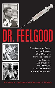 Dr. Feelgood: The Shocking Story of the Doctor Who May Have Changed History by Treating and Drugging JFK, Marilyn, Elvis, and Other Prominent Figures by [Lertzman, Richard A., Birnes, William J.]