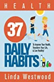 Health - Discover 37 PROVEN Daily Habits For Healthy Living!FREE BONUS INCLUDED: If you download this book, you will get a FREE DOWNLOAD of Linda Westwood's best selling book, Quick & Easy Weight Loss: 97 Scientifically PROVEN Tips Even F...
