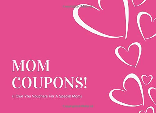 Pdf Parenting Mom Coupons (I Owe You Vouchers For A Special Mom): Unique Mothers Day Gift From Daughter or Son (30 Prompted Treat Tokens With Blanks Included Too)