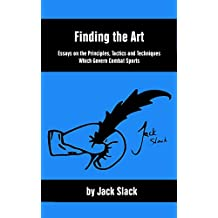 Finding the Art: Essays on the Principles, Tactics and Techniques Which Govern Combat Sports