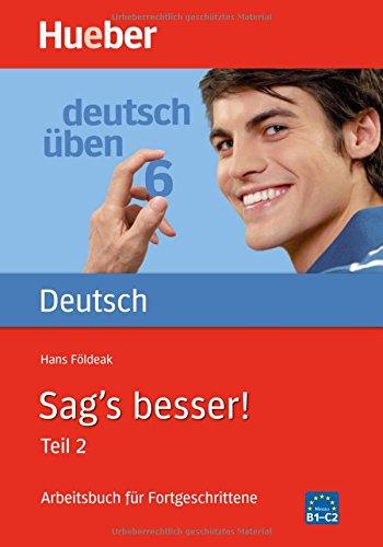 Sag's besser! : ein Arbeitsbuch für Fortgeschrittene, Teil 2: Ausdruckserweiterung (Deutsch üben, Band 6)