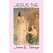 Jesus the Christ: A Study of the Messiah and His Mission According to the Holy Scriptures Both Ancient and Modern
