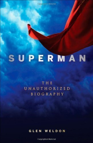 Superman: The Unauthorized Biography by Weldon, Glen 1st (first) Edition (4/1/2013)