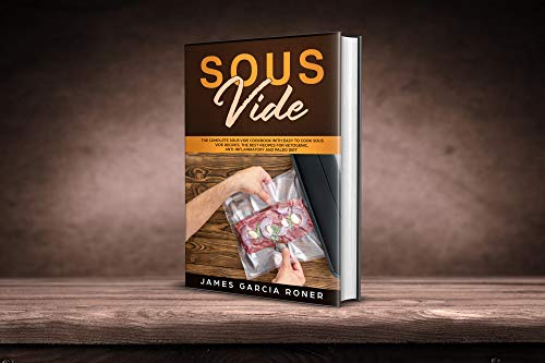 Sous Vide: The Complete Sous Vide Cookbook with Easy to Cook Sous Vide Recipes. The Best Recipes for Ketogenic, Anti-Inflammatory, and Paleo Diet. by James Garcia Roner