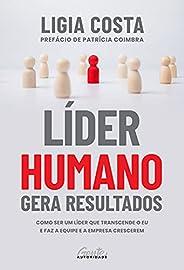 Líder humano gera resultados: Como ser um líder que transcende o eu e faz a equipe e a empresa crescerem