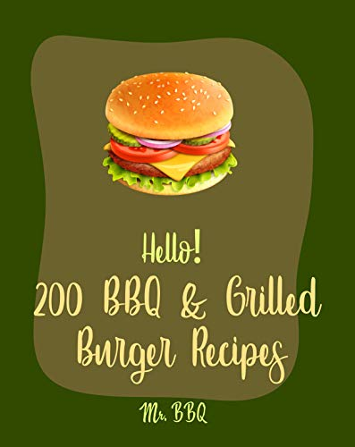 Hello! 200 BBQ & Grilled Burger Recipes: Best BBQ & Grilled Burger Cookbook Ever For Beginners [Charcoal Grilling Book, Stuffed Burger Recipe, Veggie Burgers Recipes, Grill Cheese Cookbook] [Book 1] (The Best Veggie Burger Ever)