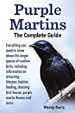 Purple Martins. the Complete Guide. Includes Info on Attracting, Lifespan, Habitat, Choosing Birdhouses, Purple Martin Houses and More.