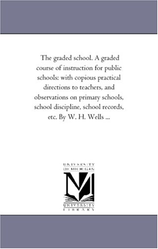 The graded school. A graded course of instruction for public schools: with copious practical directions to teachers, and observations on primary ... school records, etc. By W. H. Wells ... PDF