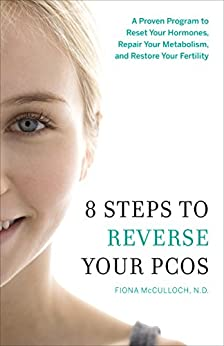 8 Steps to Reverse Your PCOS: A Proven Program to Reset Your Hormones, Repair Your Metabolism, and Restore Your Fertility by [McCulloch, Dr. Fiona]