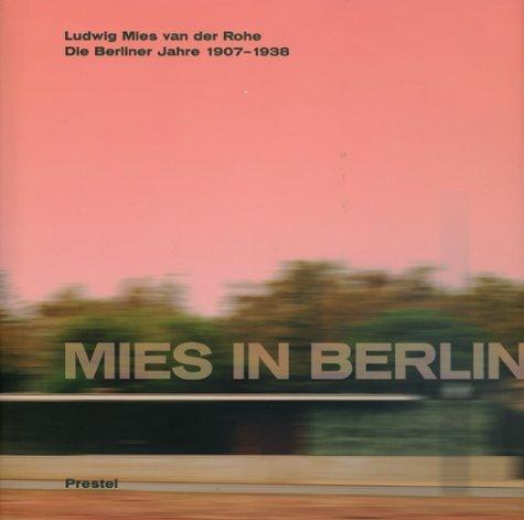 Mies in Berlin. Ludwig Mies van der Rohe. Die Berliner Jahre 1907-1938