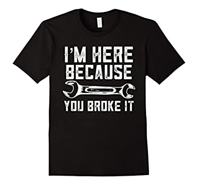 Funny Mechanic Shirt I'm Here Because You Broke It