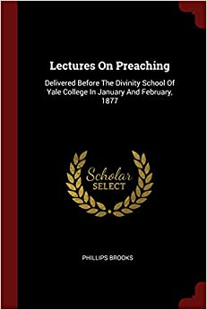 Book Lectures On Preaching: Delivered Before The Divinity School Of Yale College In January And February, 1877