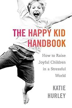The Happy Kid Handbook: How to Raise Joyful Children in a Stressful World by [Hurley, Katie]