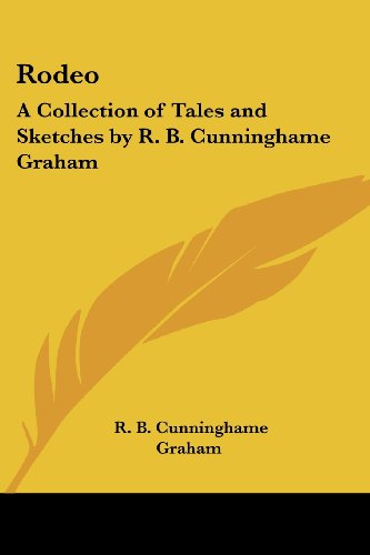 Rodeo: A Collection of Tales and Sketches by R. B. Cunninghame Graham (The Rodeo Collection)