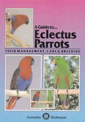A Guide To Eclectus Parrots: Their Management, Care and Breeding