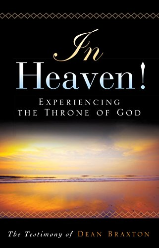 In Heaven! Experiencing the Throne of God : Testimony of Dean Braxton (In Heaven Experiencing The Throne Of God)