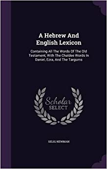 A Hebrew And English Lexicon: Containing All The Words Of The Old Testament, With The Chaldee Words In Daniel, Ezra, And The Targums