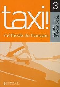 Taxi ! 3 : Méthode de français Cahier d'exercices par Anne-Marie Johnson