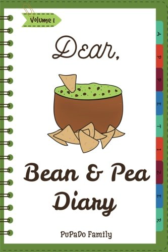 Dear, Bean & Pea Diary: Make An Awesome Month With 30 Best Bean and Pea Recipes! (Green Bean Book, Vegan Bean Cookbook, Southern Appetizers Cookbook, Mini Appetizer Recipes) (Volume 1) by PuPaDo Family